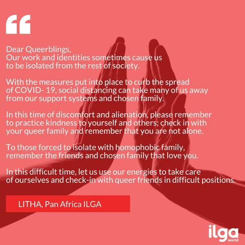 An ILGA digital postcard submitted by LITHA from Pan Africa ILGA. Over a background of two hands almost touching, the message reads, 'Dear Queerblings, Our work and identities sometimes cause us to be isolated from the rest of society. With the measures put into place to curb the spread of COVID-19, social distancing can take many of us away from our support systems and chosen family. In this time of discomfort and alienation, please remember to practice kindness to yourself and others; check in with your queer family and remember that you are not alone. To those forced to isolate with homophobic family, remember the friends and chosen family that love you. In this difficult time, let us use our energies to take care of ourselves and check in with queer friends in difficult positions.'